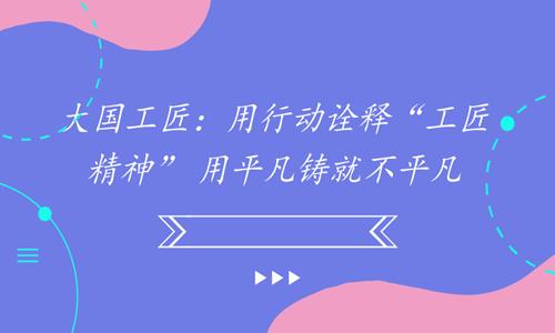 """大国工匠:用行动诠释""""工匠精神"""" 用平凡铸就不平凡"""