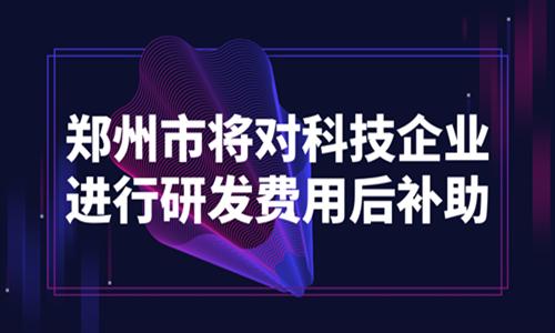 郑州市将对科技企业进行研发费用后补助