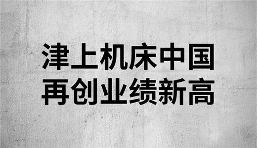 节节攀升 津上机床中国再创业绩新高